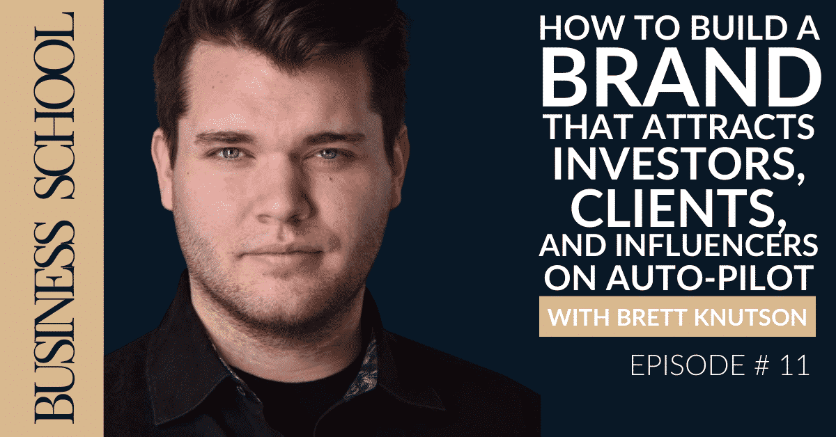 Episode 11: How To Build A Brand That Attracts Investors, Clients, and Influencers on Auto-Pilot with Brett Knutson